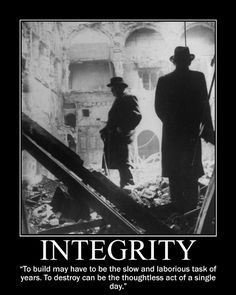 "INTEGRITY:  ""To build may have to be the slow and laborious task of years. To destroy can be the thoughtless act of a single day."" ~ Sir Winston Churchill"