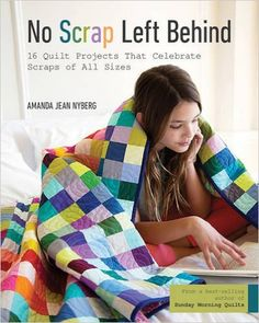 No Scrap Left Behind: 16 Quilt Projects That Celebrate Scraps of All Sizes: Amanda Jean Nyberg: 9781617453366: AmazonSmile: Books