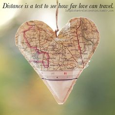 Distance is a test to see how far love can travel. It would be fun to make some of these with maps from all the places we've been