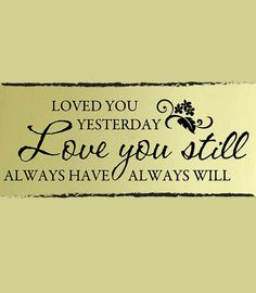 Loved you yesterday, love you still, always have, always will. #love #quote