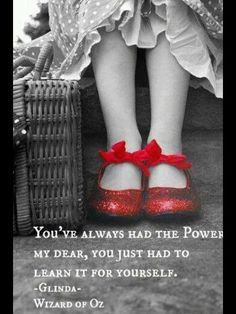 Ruby slippers.  You've always had the Power, my dear, you just had to learn it for yourself.  ~ Glenda ~ The Wizard Of Oz