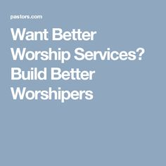 Want Better Worship Services? Build Better Worshipers