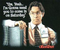 Office Space  . . . .best movie EVER!!