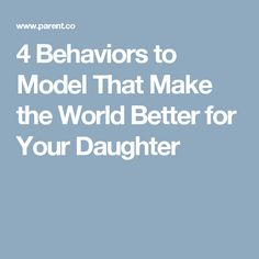 4 Behaviors to Model That Make the World Better for Your Daughter