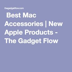 Best Mac Accessories | New Apple Products- The Gadget Flow