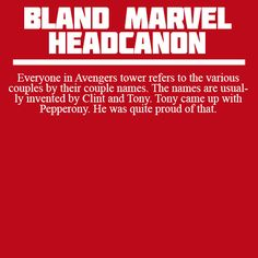 Everyone in Avengers tower refers to the various couples by their couple names. The names are usually invented by Clint and Tony. Tony came up with Pepperony. He was quite proud of that.