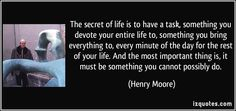 The secret of life is to have a task, something you devote your entire life to, something you bring everything to, every minute of the day for the rest of your life. And the most important thing is, it must be something you cannot possibly do. - Henry Moore