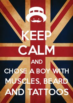 KEEP CALM AND CHOSE A BOY WITH MUSCLES, BEARD AND TATTOOS