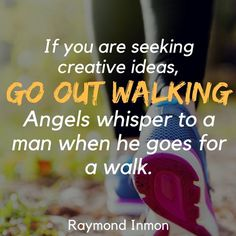Quotes about walking exercise--If you are seeking creative ideas, go out walking. Angels whisper to a man when he goes for a walk. - Raymond Inmon -- walking quotes -- DIscover 13 answers to walking questions
