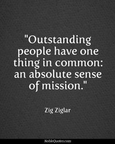"""Outstanding people have one thing in common: an absolute sense of mission."""