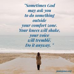 """""""Sometimes God may ask you to to do something outside your comfort zone. Your knees will shake, your voice will tremble. Do it anyway."""""""