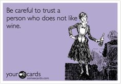 Be careful to trust a person who does not like wine.