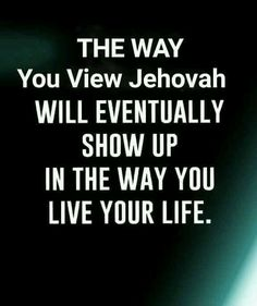 The way you view Jehovah will eventually show up in the way you live your life.