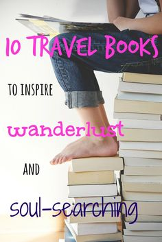 10 travel books to inspire wanderlust and soul-searching