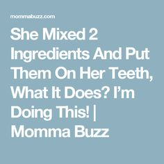 She Mixed 2 Ingredients And Put Them On Her Teeth, What It Does? I'm Doing This!  |   Momma Buzz