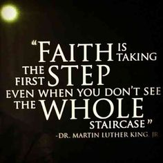 Faith is taking the first step even when you don't see the whole staircase. — Martin Luther King Jr.