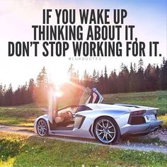 If you wake up thinking about it, don't stop working for it.