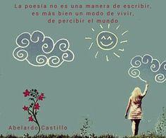 LaPoesía no es una manera de escribir, es más bien un modo de vivir, de percibir el mundo.  Abelardo Castillo