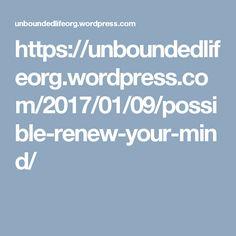 https://unboundedlifeorg.wordpress.com/2017/01/09/possible-renew-your-mind/