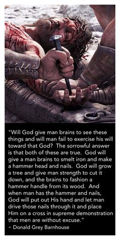 """Donald Grey Barnhouse said in regards to Romans 1:20, """"Will God give man brains to see these things and will man fail to exercise his will toward that God? The sorrowful answer is that both of these are true. God will give a man brains to smelt iron and make a hammer head and nails. God will grow a tree and give man strength to cut it down, and the brains to fashion a hammer handle from its wood. And when man has the hammer and nails, God will put out His hand and let man drive those nai..."""