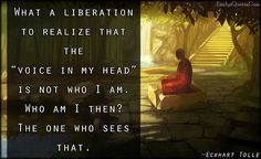 """NAMASTÉ: """"What a liberation to realize that the """"voice in my head"""" is not who I am. Who am I then? The one who sees that.""""  ~ ECKHART TOLLE"""
