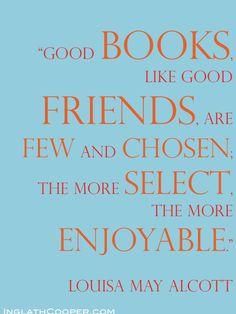 """""""Good books, like good friends, are few and chosen. The more select, the more enjoyable."""" -- Louisa May Alcott"""