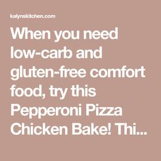 When you need low-carb and gluten-free comfort food, try this Pepperoni Pizza Chicken Bake! This is a dinner the whole family will enjoy and it's also Keto, low-glycemic, and can be South Beach Diet Friendly;use theDiet-Type Indexto find more recipes like this one. Click here to PIN this Low-Carb Pepperoni Pizza Chicken Bake! Watch the…