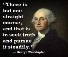 """""""There is but one straight course, and that is to seek truth and pursue it steadily."""" — President George Washington #politics #GeorgeWashington"""