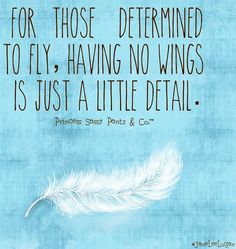 Those determined to fly quote via www.Facebook.com/PrincessSassyPantsCo