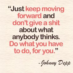 JUST KEEP MOVING FORWARD AND DON'T GIVE A SHIT ABOUT WHAT ANYBODY THINGS. DO WHAT YOU HAVE TO DO, FOR YOU.
