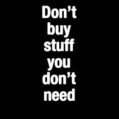 Don't buy stuff you don't need
