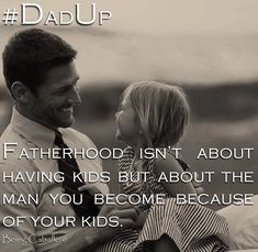 #DadUp Fatherhood isn't about having kids but about the man you become because of your kids.