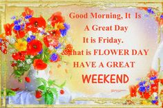 Good Morning, It Is Friday HAVE A GREAT WEEKEND