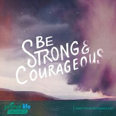 Be Strong and Courageous. #Life #Strength #Natural #Organic #Skincare       Be You..... Click LIKE and Share if you agree....
