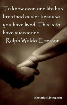 To know even one life has breathed easier because you have lived. This is to have succeeded. - Ralph Waldo Emerson