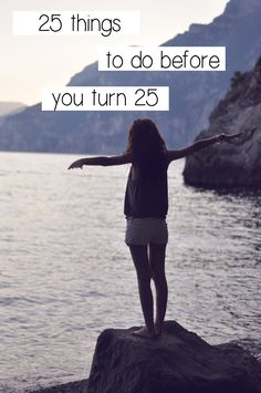 25 Things To Do Before You Turn 25, well god damn it I'm changing it to 35! Best advice!!