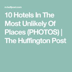 10 Hotels In The Most Unlikely Of Places (PHOTOS) | The Huffington Post