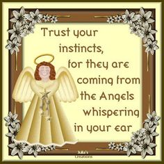 Trust your instints, for they are coming from the Angels whispering in your ear.  Julia's Creations: Angels