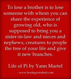 To lose a brother is to lose someone with whom you can share the experience of growing old, who is supposed to bring you a sister-in-law and nieces and nephews, creatures to people the tree of your life and give it new branches.   Life of Pi by Yann Martel