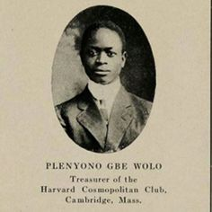PLENYONO GBE WOLO was the first African student to graduate from Harvard.  The son of a Kru paramount chief Wolo was born in Grand Cess Liberia circa 1883. As a student at Harvard Wolo distinguished himself and was also active in several clubs one of them being the Cosmopolitan Club where he was elected first as treasurer and later as vice president.  After Harvard Wolo proceeded to Columbia University where he obtained his Master's degree and Union Theological College where he graduated…