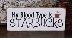 Love this!!  My Blood Type Is Starbucks Painted Wood Sign ~ on etsy.com by 2ChicksAndABasket, $12.45