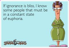 If ignorance is bliss, I know some people that must be in a constant state of euphoria.