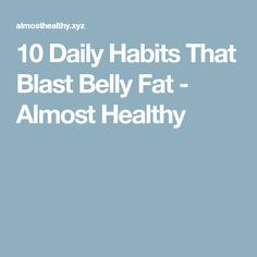 10 Daily Habits That Blast Belly Fat - Almost Healthy