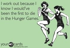 I work out because I know I would've been the first to die in the Hunger Games. http://media-cache7.pinterest.com/upload/74239093827523601_qDVjUZAx_f.jpg julietolleson funny