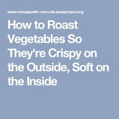 How to Roast Vegetables So They're Crispy on the Outside, Soft on the Inside