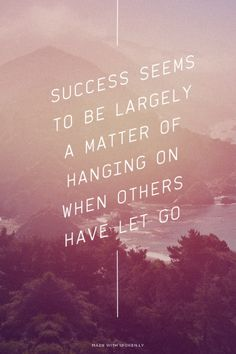 Success seems to be largely a matter of hanging on when others have let go