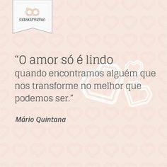 """""""O amor só é lindo quando encontramos alguém que nos transforme no melhor que podemos ser."""" - Mário Quintana"""