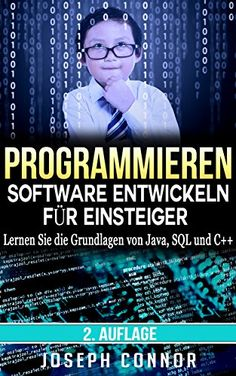 Programmieren: Software entwickeln für Einsteiger: Lernen Sie die Grundlagen von Java, SQL und C++ - 2. Auflage (Codierung, C programmieren, Java programmieren, ... SQL programmieren, JavaScript, Python, PHP)