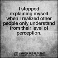There are so many different levels of perception. Ye,t if how one perceives in not filtered through integrity, there is no plausibility of communication...