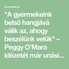 """""""A gyermekeink belső hangjává válik az, ahogy beszélünk velük"""" – Peggy O'Mara idézetét már unásig olvastuk a Facebookon szép képekre írva. Ha tényleg belegondolunk, akkor nagyon is igaza van."""